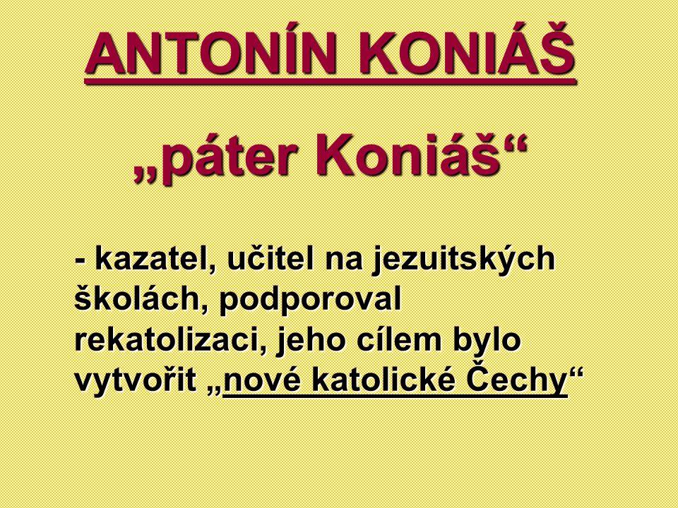 """ANTONÍN KONIÁŠ """"páter Koniáš"""" """"páter Koniáš"""" - kazatel, učitel na jezuitských školách, podporoval rekatolizaci, jeho cílem bylo vytvořit """"nové katolic"""