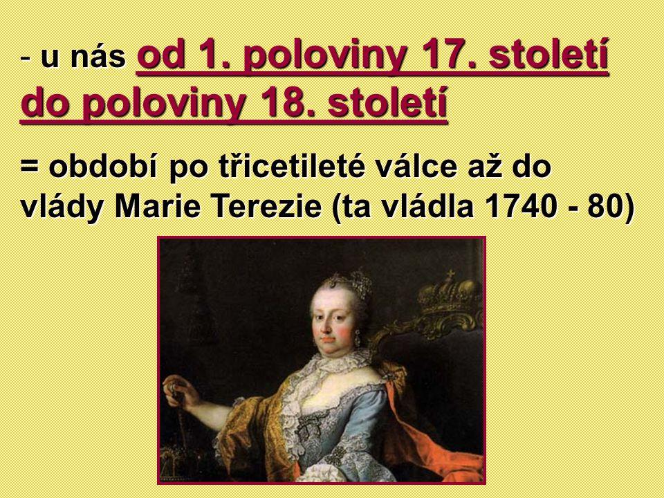 - u nás od 1. poloviny 17. století do poloviny 18. století = období po třicetileté válce až do vlády Marie Terezie (ta vládla 1740 - 80)
