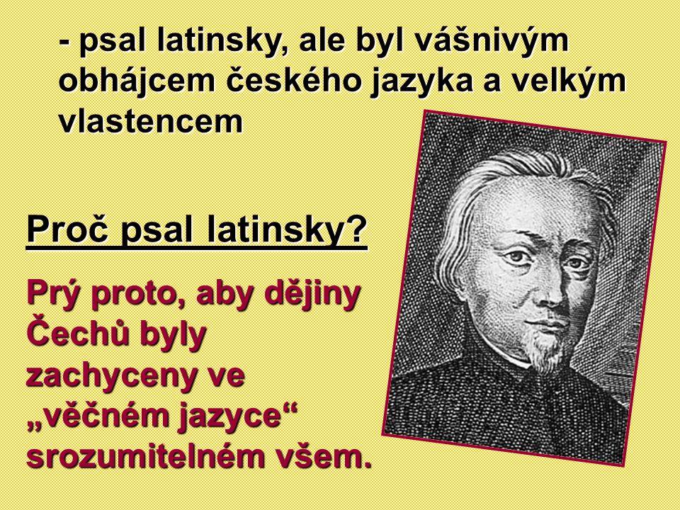 """- psal latinsky, ale byl vášnivým obhájcem českého jazyka a velkým vlastencem Proč psal latinsky? Prý proto, aby dějiny Čechů byly zachyceny ve """"věčné"""