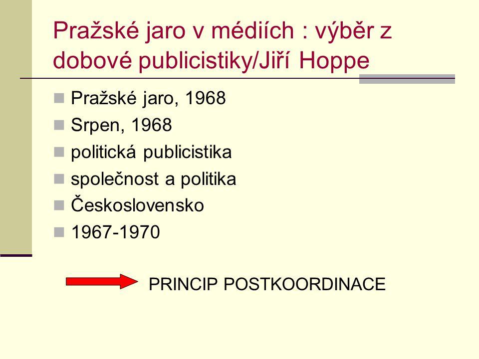 Pražské jaro v médiích : výběr z dobové publicistiky/Jiří Hoppe Pražské jaro, 1968 Srpen, 1968 politická publicistika společnost a politika Československo 1967-1970 PRINCIP POSTKOORDINACE