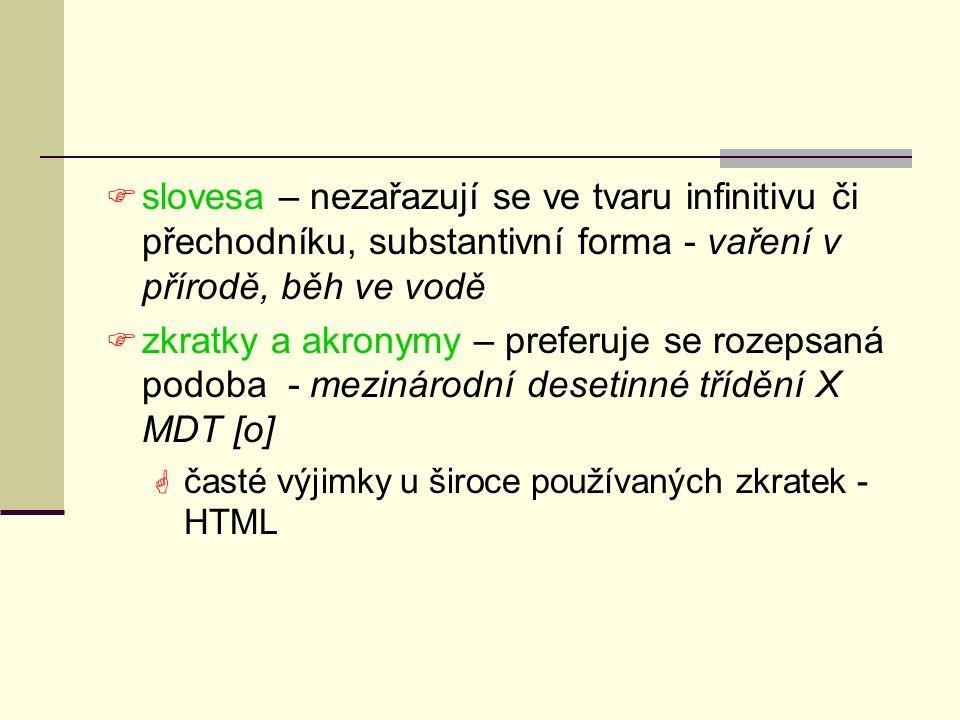  slovesa – nezařazují se ve tvaru infinitivu či přechodníku, substantivní forma - vaření v přírodě, běh ve vodě  zkratky a akronymy – preferuje se rozepsaná podoba - mezinárodní desetinné třídění X MDT [o]  časté výjimky u široce používaných zkratek - HTML