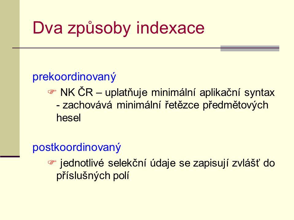 Dva způsoby indexace prekoordinovaný  NK ČR – uplatňuje minimální aplikační syntax - zachovává minimální řetězce předmětových hesel postkoordinovaný  jednotlivé selekční údaje se zapisují zvlášť do příslušných polí