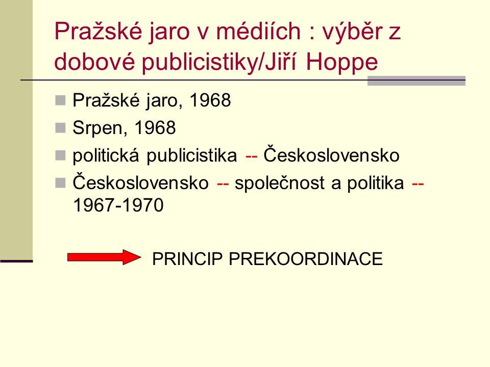 Pražské jaro v médiích : výběr z dobové publicistiky/Jiří Hoppe Pražské jaro, 1968 Srpen, 1968 politická publicistika -- Československo Československo -- společnost a politika -- 1967-1970 PRINCIP PREKOORDINACE