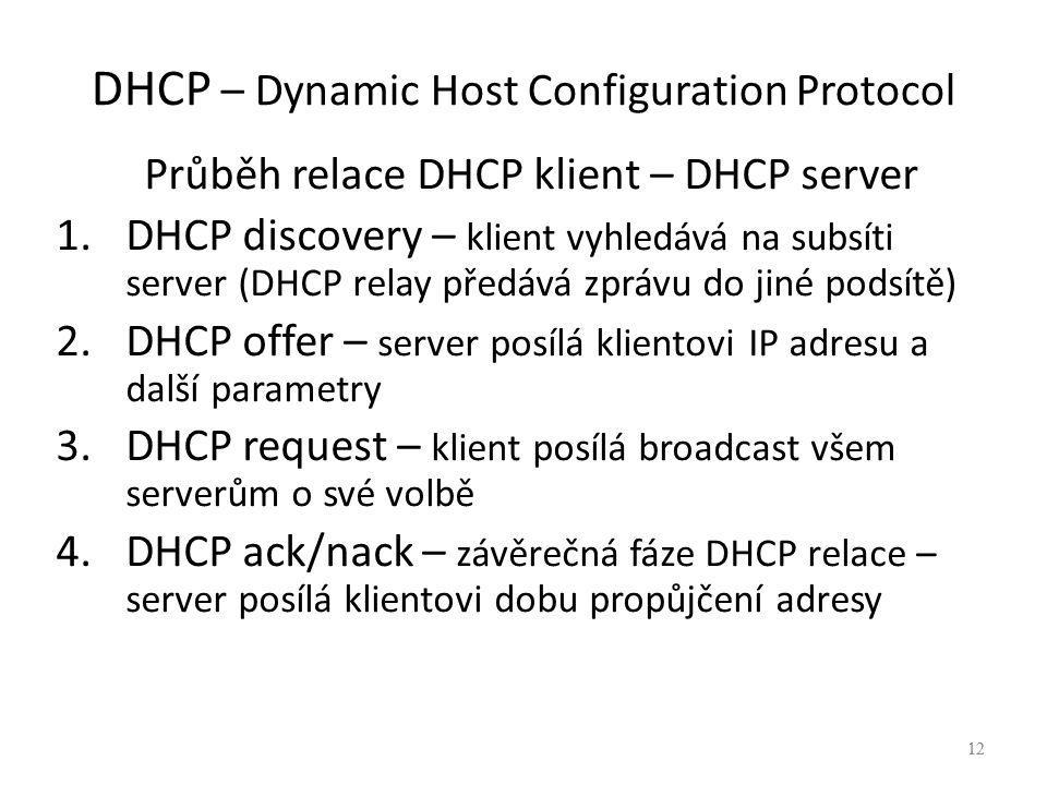 12 DHCP – Dynamic Host Configuration Protocol Průběh relace DHCP klient – DHCP server 1.DHCP discovery – klient vyhledává na subsíti server (DHCP relay předává zprávu do jiné podsítě) 2.DHCP offer – server posílá klientovi IP adresu a další parametry 3.DHCP request – klient posílá broadcast všem serverům o své volbě 4.DHCP ack/nack – závěrečná fáze DHCP relace – server posílá klientovi dobu propůjčení adresy 12