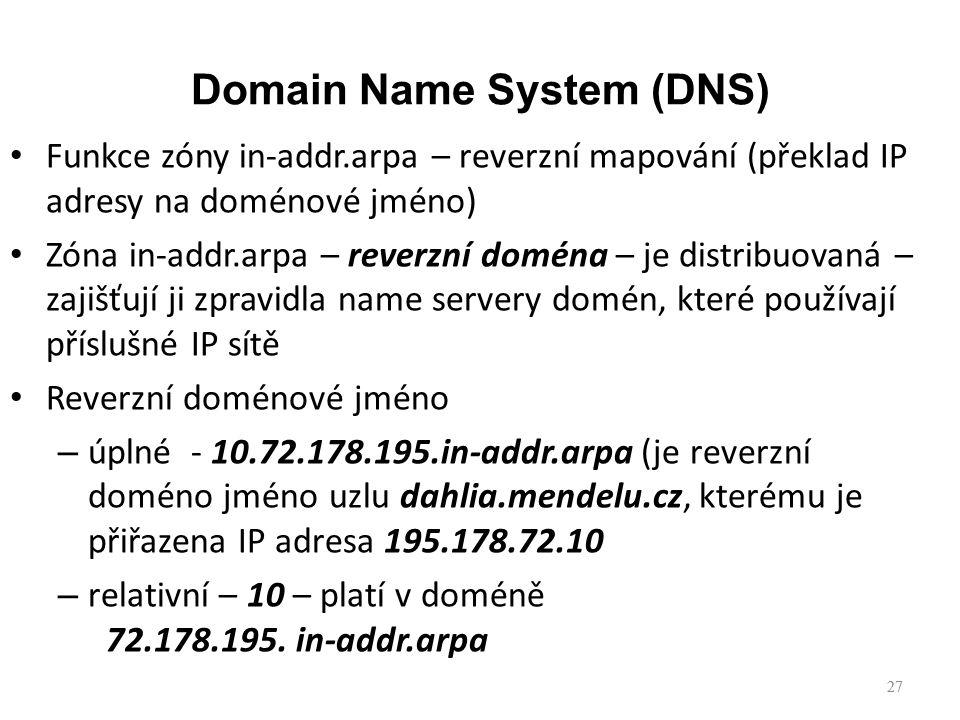 27 Funkce zóny in-addr.arpa – reverzní mapování (překlad IP adresy na doménové jméno) Zóna in-addr.arpa – reverzní doména – je distribuovaná – zajišťují ji zpravidla name servery domén, které používají příslušné IP sítě Reverzní doménové jméno – úplné - 10.72.178.195.in-addr.arpa (je reverzní doméno jméno uzlu dahlia.mendelu.cz, kterému je přiřazena IP adresa 195.178.72.10 – relativní – 10 – platí v doméně 72.178.195.