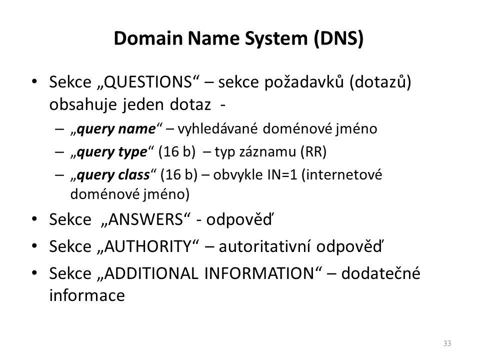 """33 Sekce """"QUESTIONS – sekce požadavků (dotazů) obsahuje jeden dotaz - – """"query name – vyhledávané doménové jméno – """"query type (16 b) – typ záznamu (RR) – """"query class (16 b) – obvykle IN=1 (internetové doménové jméno) Sekce """"ANSWERS - odpověď Sekce """"AUTHORITY – autoritativní odpověď Sekce """"ADDITIONAL INFORMATION – dodatečné informace 33 Domain Name System (DNS)"""