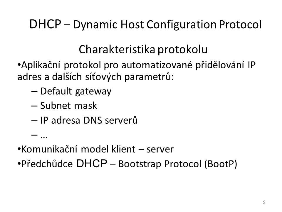 5 DHCP – Dynamic Host Configuration Protocol Charakteristika protokolu Aplikační protokol pro automatizované přidělování IP adres a dalších síťových parametrů: – Default gateway – Subnet mask – IP adresa DNS serverů – … Komunikační model klient – server Předchůdce DHCP – Bootstrap Protocol (BootP) 5