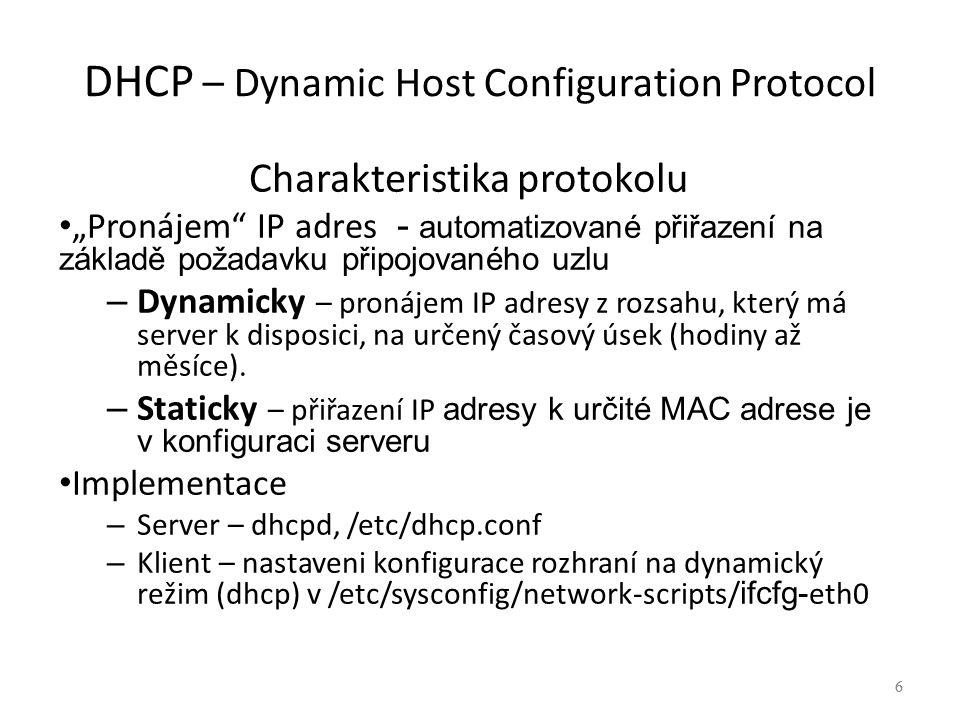 """6 DHCP – Dynamic Host Configuration Protocol Charakteristika protokolu """"Pronájem IP adres - automatizované přiřazení na základě požadavku připojovaného uzlu – Dynamicky – pronájem IP adresy z rozsahu, který má server k disposici, na určený časový úsek (hodiny až měsíce)."""