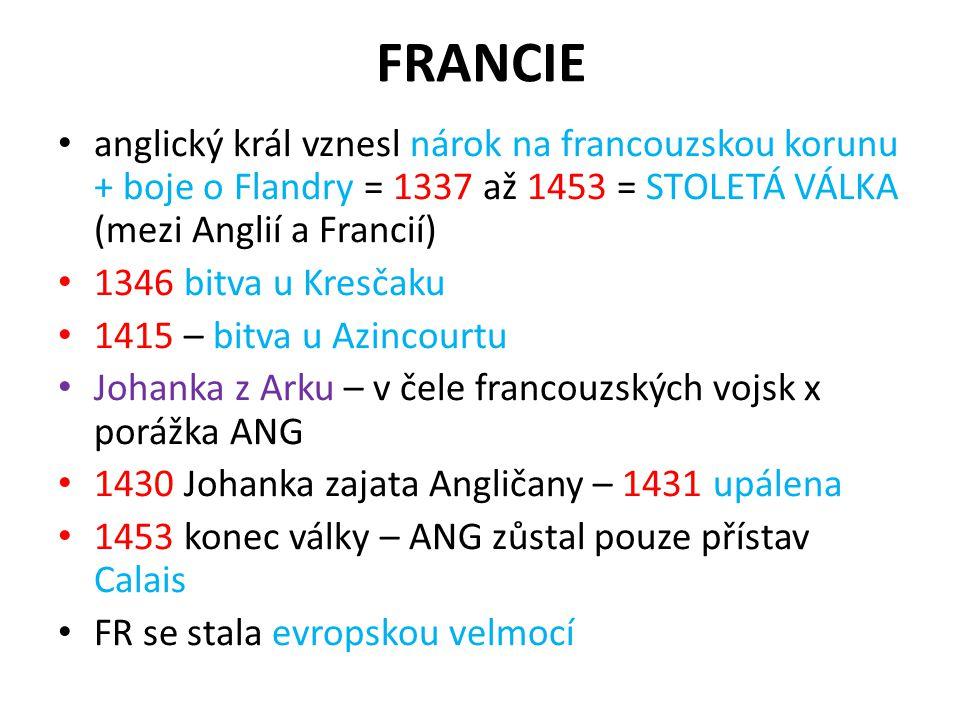 FRANCIE anglický král vznesl nárok na francouzskou korunu + boje o Flandry = 1337 až 1453 = STOLETÁ VÁLKA (mezi Anglií a Francií) 1346 bitva u Kresčak