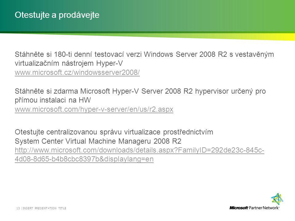 Otestujte a prodávejte Stáhněte si 180-ti denní testovací verzi Windows Server 2008 R2 s vestavěným virtualizačním nástrojem Hyper-V www.microsoft.cz/windowsserver2008/ www.microsoft.cz/windowsserver2008/ Stáhněte si zdarma Microsoft Hyper-V Server 2008 R2 hypervisor určený pro přímou instalaci na HW www.microsoft.com/hyper-v-server/en/us/r2.aspx www.microsoft.com/hyper-v-server/en/us/r2.aspx Otestujte centralizovanou správu virtualizace prostřednictvím System Center Virtual Machine Manageru 2008 R2 http://www.microsoft.com/downloads/details.aspx FamilyID=292de23c-845c- 4d08-8d65-b4b8cbc8397b&displaylang=en INSERT PRESENTATION TITLE 13 |