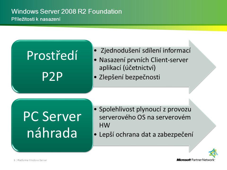 Windows Server 2008 R2 Foundation Platforma Windows Server 6 | Příležitosti k nasazení Zjednodušení sdílení informací Nasazení prvních Client-server aplikací (účetnictví) Zlepšení bezpečnosti Prostředí P2P Spolehlivost plynoucí z provozu serverového OS na serverovém HW Lepší ochrana dat a zabezpečení PC Server náhrada