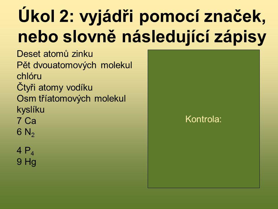 Úkol 2: vyjádři pomocí značek, nebo slovně následující zápisy Deset atomů zinku Pět dvouatomových molekul chlóru Čtyři atomy vodíku Osm tříatomových m