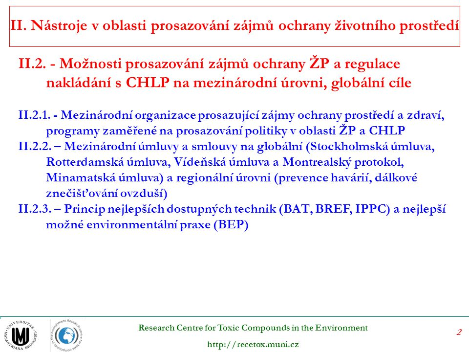 13 Research Centre for Toxic Compounds in the Environment http://recetox.muni.cz Scope and coverage of the three conventions Regulating for chemicals/wastes use (restrictions/bans) XXX Import/export controlsXXX Evaluation and hazard assessmentXX Waste managementXX Hazard/risk communicationXXX Replacement/alternativesXX Environmental releases/emission reporting X Technical assistanceXXX Financial assistancexx Basel Convention
