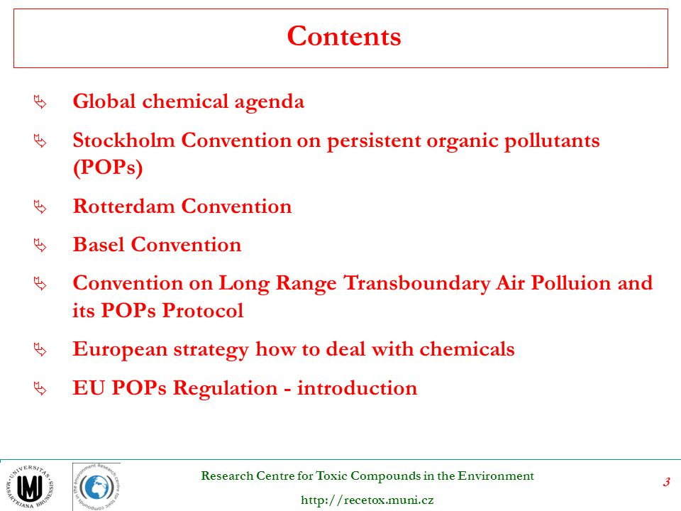 4 Research Centre for Toxic Compounds in the Environment http://recetox.muni.cz  Global chemical agenda  Stockholm Convention on persistent organic pollutants (POPs)  Rotterdam Convention  Basel Convention  Convention on Long Range Transboundary Air Polluion and its POPs Protocol  European strategy how to deal with chemicals  EU POPs Regulation - introduction Contents