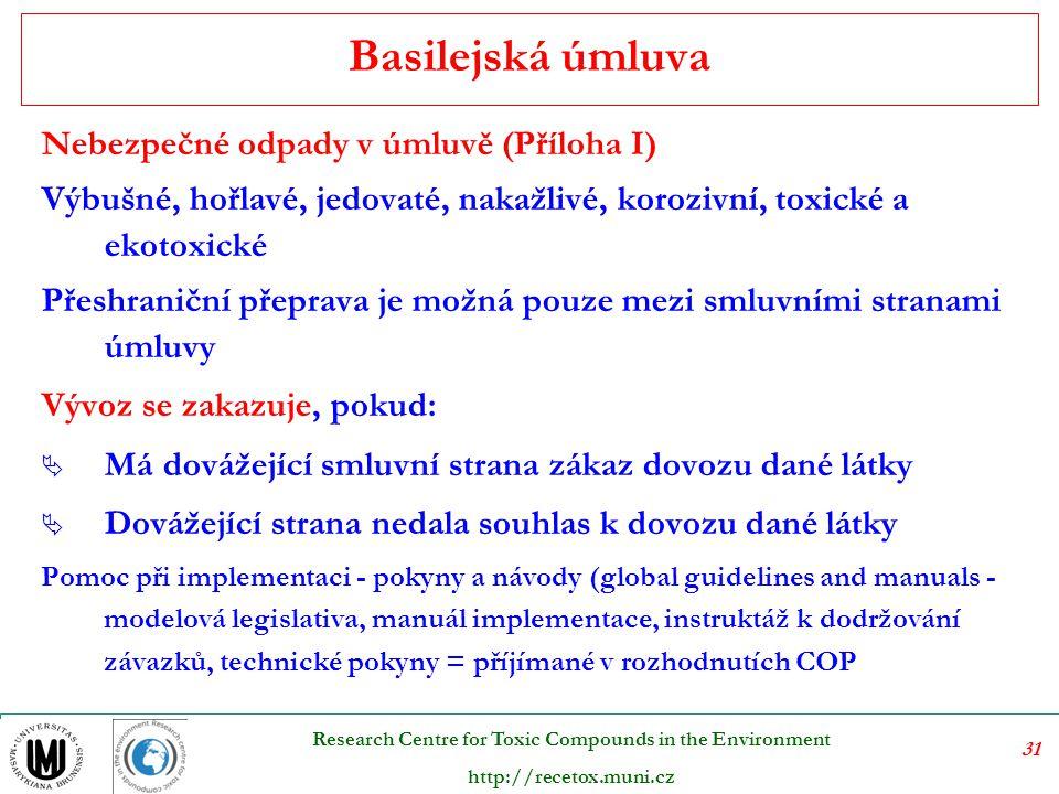31 Research Centre for Toxic Compounds in the Environment http://recetox.muni.cz Nebezpečné odpady v úmluvě (Příloha I) Výbušné, hořlavé, jedovaté, nakažlivé, korozivní, toxické a ekotoxické Přeshraniční přeprava je možná pouze mezi smluvními stranami úmluvy Vývoz se zakazuje, pokud:  Má dovážející smluvní strana zákaz dovozu dané látky  Dovážející strana nedala souhlas k dovozu dané látky Pomoc při implementaci - pokyny a návody (global guidelines and manuals - modelová legislativa, manuál implementace, instruktáž k dodržování závazků, technické pokyny = příjímané v rozhodnutích COP Basilejská úmluva