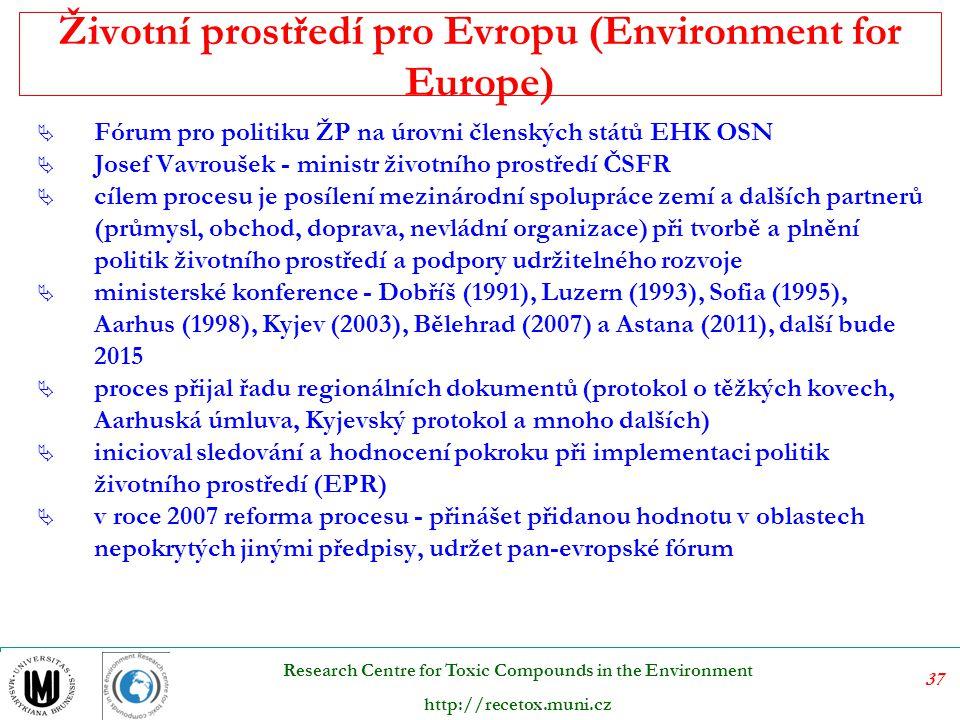 37 Research Centre for Toxic Compounds in the Environment http://recetox.muni.cz Životní prostředí pro Evropu (Environment for Europe)  Fórum pro politiku ŽP na úrovni členských států EHK OSN  Josef Vavroušek - ministr životního prostředí ČSFR  cílem procesu je posílení mezinárodní spolupráce zemí a dalších partnerů (průmysl, obchod, doprava, nevládní organizace) při tvorbě a plnění politik životního prostředí a podpory udržitelného rozvoje  ministerské konference - Dobříš (1991), Luzern (1993), Sofia (1995), Aarhus (1998), Kyjev (2003), Bělehrad (2007) a Astana (2011), další bude 2015  proces přijal řadu regionálních dokumentů (protokol o těžkých kovech, Aarhuská úmluva, Kyjevský protokol a mnoho dalších)  inicioval sledování a hodnocení pokroku při implementaci politik životního prostředí (EPR)  v roce 2007 reforma procesu - přinášet přidanou hodnotu v oblastech nepokrytých jinými předpisy, udržet pan-evropské fórum