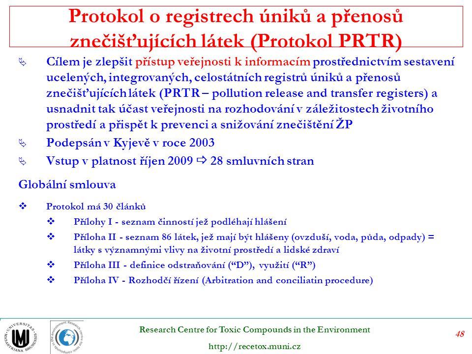 48 Research Centre for Toxic Compounds in the Environment http://recetox.muni.cz Protokol o registrech úniků a přenosů znečišťujících látek (Protokol PRTR)  Cílem je zlepšit přístup veřejnosti k informacím prostřednictvím sestavení ucelených, integrovaných, celostátních registrů úniků a přenosů znečišťujících látek (PRTR – pollution release and transfer registers) a usnadnit tak účast veřejnosti na rozhodování v záležitostech životního prostředí a přispět k prevenci a snižování znečištění ŽP  Podepsán v Kyjevě v roce 2003  Vstup v platnost říjen 2009  28 smluvních stran Globální smlouva  Protokol má 30 článků  Přílohy I - seznam činností jež podléhají hlášení  Příloha II - seznam 86 látek, jež mají být hlášeny (ovzduší, voda, půda, odpady) = látky s významnými vlivy na životní prostředí a lidské zdraví  Příloha III - definice odstraňování ( D ), využití ( R )  Příloha IV - Rozhodčí řízení (Arbitration and conciliatin procedure)