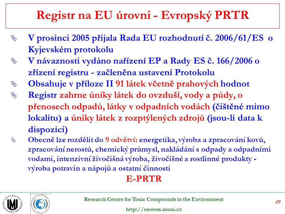 49 Research Centre for Toxic Compounds in the Environment http://recetox.muni.cz Registr na EU úrovni - Evropský PRTR  V prosinci 2005 přijala Rada EU rozhodnutí č.