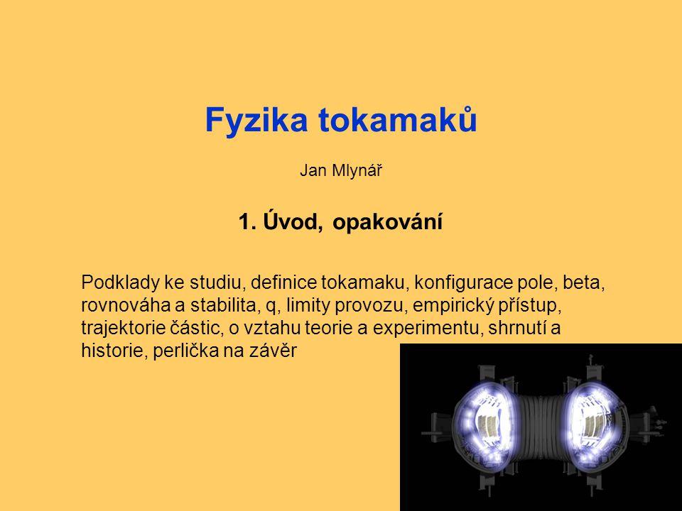 Fyzika tokamaků1: Úvod, opakování1 Fyzika tokamaků Jan Mlynář 1. Úvod, opakování Podklady ke studiu, definice tokamaku, konfigurace pole, beta, rovnov