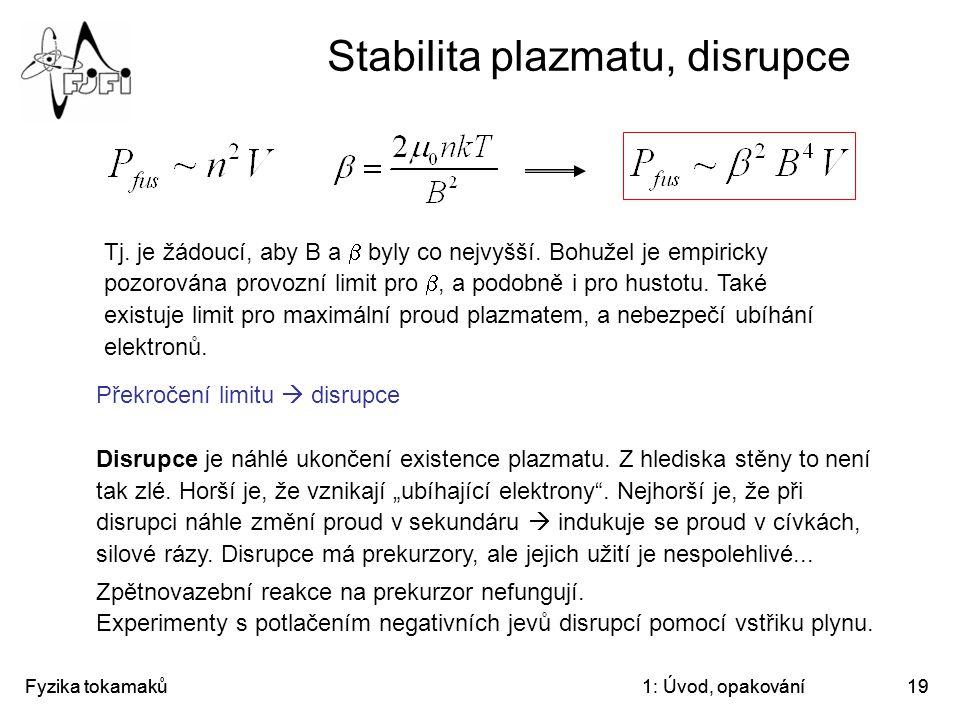 Fyzika tokamaků1: Úvod, opakování19 Stabilita plazmatu, disrupce Tj. je žádoucí, aby B a  byly co nejvyšší. Bohužel je empiricky pozorována provozní