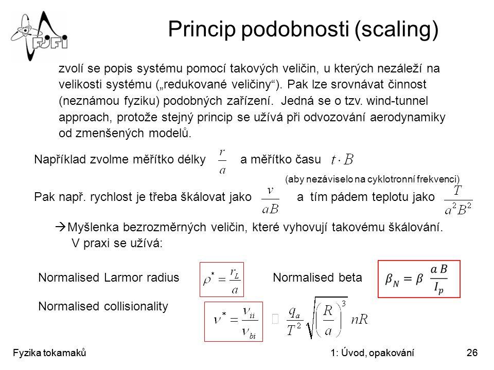 Fyzika tokamaků1: Úvod, opakování26 Princip podobnosti (scaling) zvolí se popis systému pomocí takových veličin, u kterých nezáleží na velikosti systé