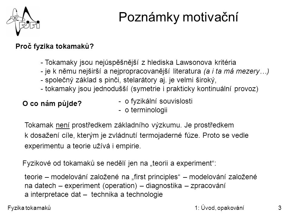 Fyzika tokamaků1: Úvod, opakování3 Poznámky motivační Proč fyzika tokamaků? - Tokamaky jsou nejúspěšnější z hlediska Lawsonova kritéria - je k němu ne