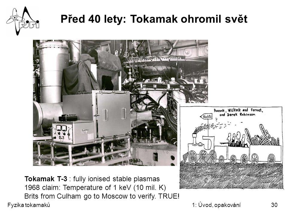 Fyzika tokamaků1: Úvod, opakování30 Před 40 lety: Tokamak ohromil svět Tokamak T-3 : fully ionised stable plasmas 1968 claim: Temperature of 1 keV (10