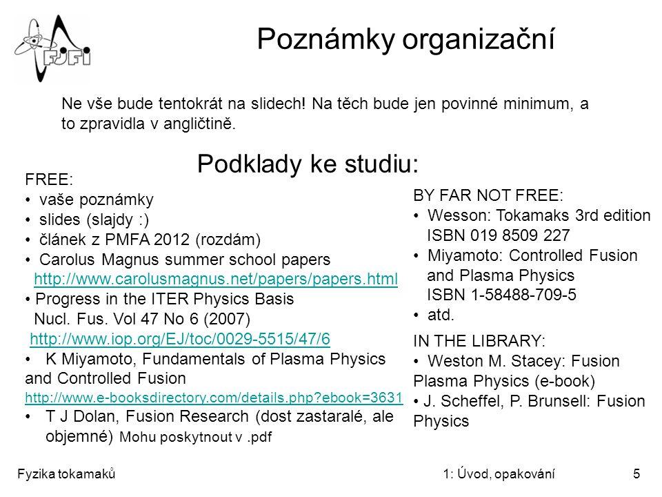 Fyzika tokamaků1: Úvod, opakování5 Poznámky organizační Podklady ke studiu: FREE: vaše poznámky slides (slajdy :) článek z PMFA 2012 (rozdám) Carolus
