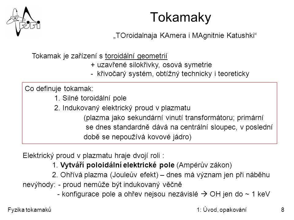 """Fyzika tokamaků1: Úvod, opakování8 Tokamaky """"TOroidalnaja KAmera i MAgnitnie Katushki"""" Co definuje tokamak: 1. Silné toroidální pole 2. Indukovaný ele"""