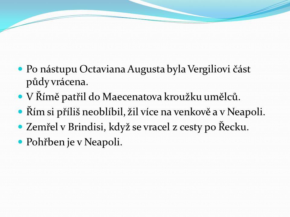 Po nástupu Octaviana Augusta byla Vergiliovi část půdy vrácena. V Římě patřil do Maecenatova kroužku umělců. Řím si příliš neoblíbil, žil více na venk