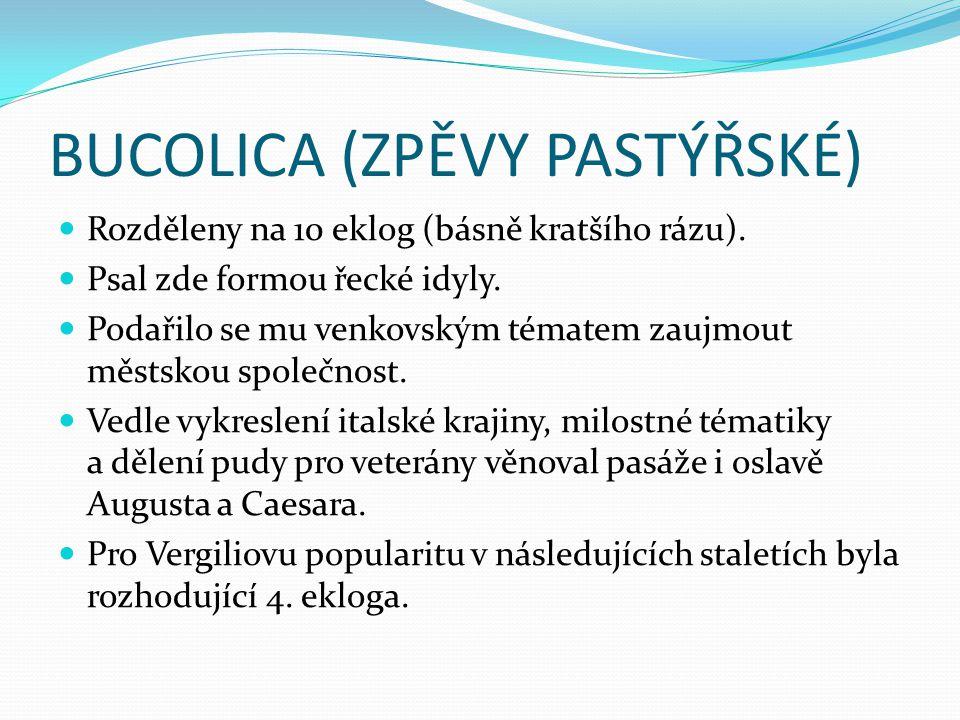 BUCOLICA (ZPĚVY PASTÝŘSKÉ) Rozděleny na 10 eklog (básně kratšího rázu). Psal zde formou řecké idyly. Podařilo se mu venkovským tématem zaujmout městsk
