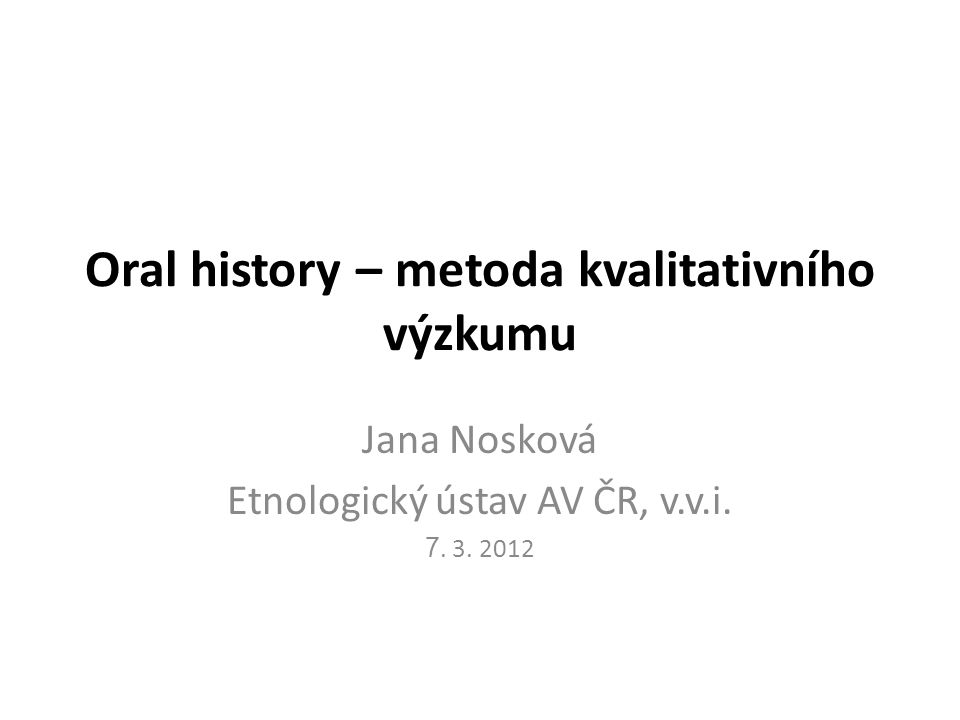 Oral history – metoda kvalitativního výzkumu Jana Nosková Etnologický ústav AV ČR, v.v.i. 7. 3. 2012