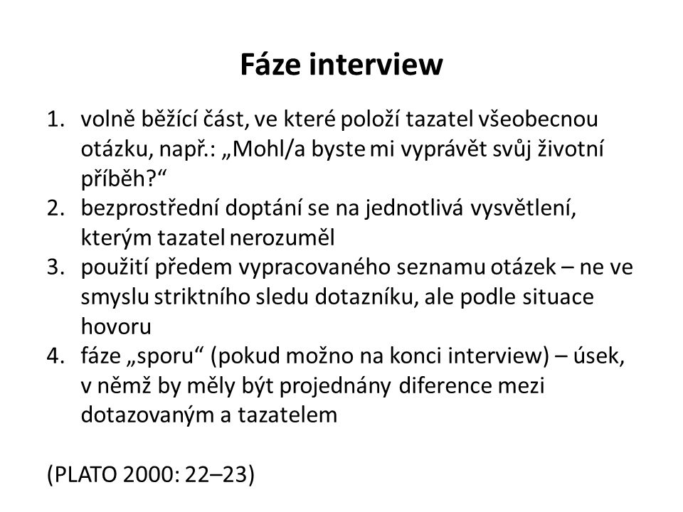 """Fáze interview 1.volně běžící část, ve které položí tazatel všeobecnou otázku, např.: """"Mohl/a byste mi vyprávět svůj životní příběh 2.bezprostřední doptání se na jednotlivá vysvětlení, kterým tazatel nerozuměl 3.použití předem vypracovaného seznamu otázek – ne ve smyslu striktního sledu dotazníku, ale podle situace hovoru 4.fáze """"sporu (pokud možno na konci interview) – úsek, v němž by měly být projednány diference mezi dotazovaným a tazatelem (PLATO 2000: 22–23)"""