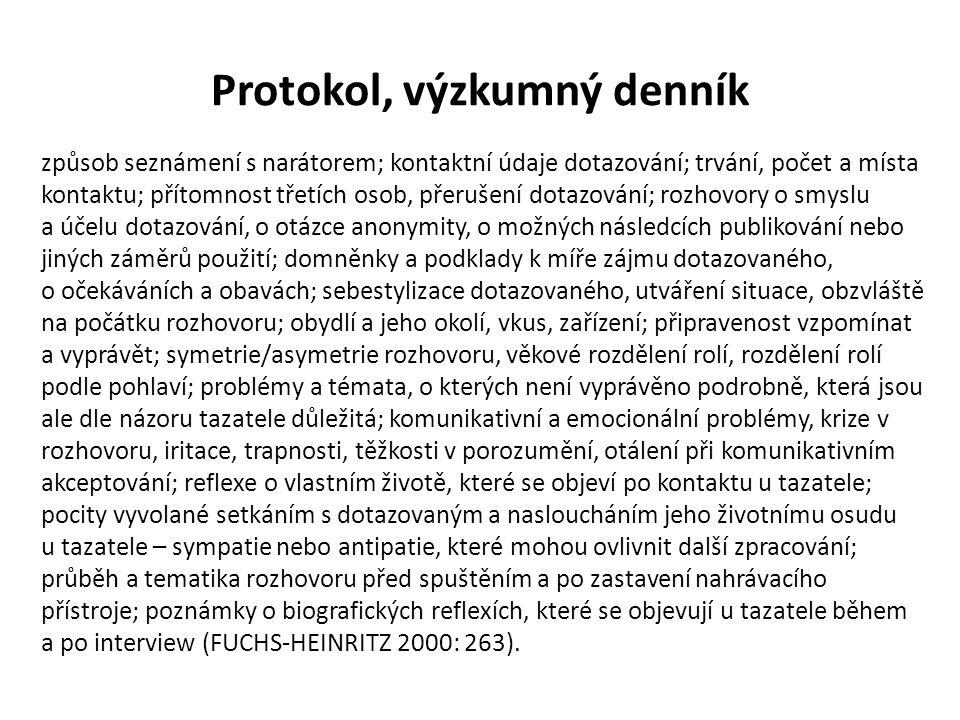Protokol, výzkumný denník způsob seznámení s narátorem; kontaktní údaje dotazování; trvání, počet a místa kontaktu; přítomnost třetích osob, přerušení dotazování; rozhovory o smyslu a účelu dotazování, o otázce anonymity, o možných následcích publikování nebo jiných záměrů použití; domněnky a podklady k míře zájmu dotazovaného, o očekáváních a obavách; sebestylizace dotazovaného, utváření situace, obzvláště na počátku rozhovoru; obydlí a jeho okolí, vkus, zařízení; připravenost vzpomínat a vyprávět; symetrie/asymetrie rozhovoru, věkové rozdělení rolí, rozdělení rolí podle pohlaví; problémy a témata, o kterých není vyprávěno podrobně, která jsou ale dle názoru tazatele důležitá; komunikativní a emocionální problémy, krize v rozhovoru, iritace, trapnosti, těžkosti v porozumění, otálení při komunikativním akceptování; reflexe o vlastním životě, které se objeví po kontaktu u tazatele; pocity vyvolané setkáním s dotazovaným a nasloucháním jeho životnímu osudu u tazatele – sympatie nebo antipatie, které mohou ovlivnit další zpracování; průběh a tematika rozhovoru před spuštěním a po zastavení nahrávacího přístroje; poznámky o biografických reflexích, které se objevují u tazatele během a po interview (FUCHS-HEINRITZ 2000: 263).