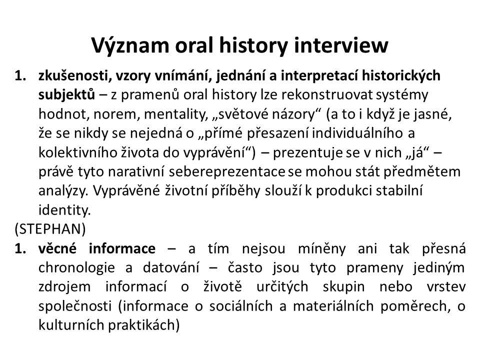 """Význam oral history interview 1.zkušenosti, vzory vnímání, jednání a interpretací historických subjektů – z pramenů oral history lze rekonstruovat systémy hodnot, norem, mentality, """"světové názory (a to i když je jasné, že se nikdy se nejedná o """"přímé přesazení individuálního a kolektivního života do vyprávění ) – prezentuje se v nich """"já – právě tyto narativní sebereprezentace se mohou stát předmětem analýzy."""