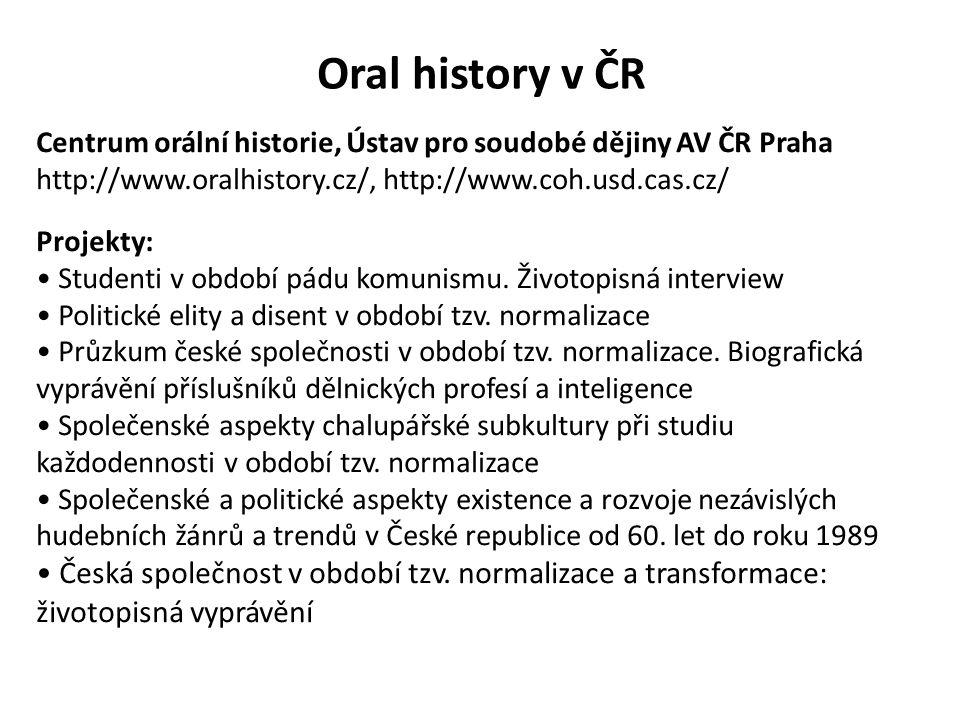 Oral history v ČR Centrum orální historie, Ústav pro soudobé dějiny AV ČR Praha http://www.oralhistory.cz/, http://www.coh.usd.cas.cz/ Projekty: Stude