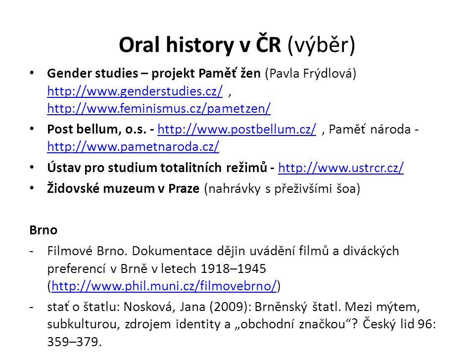Oral history v ČR (výběr) Gender studies – projekt Paměť žen (Pavla Frýdlová) http://www.genderstudies.cz/, http://www.feminismus.cz/pametzen/ http://www.genderstudies.cz/ http://www.feminismus.cz/pametzen/ Post bellum, o.s.