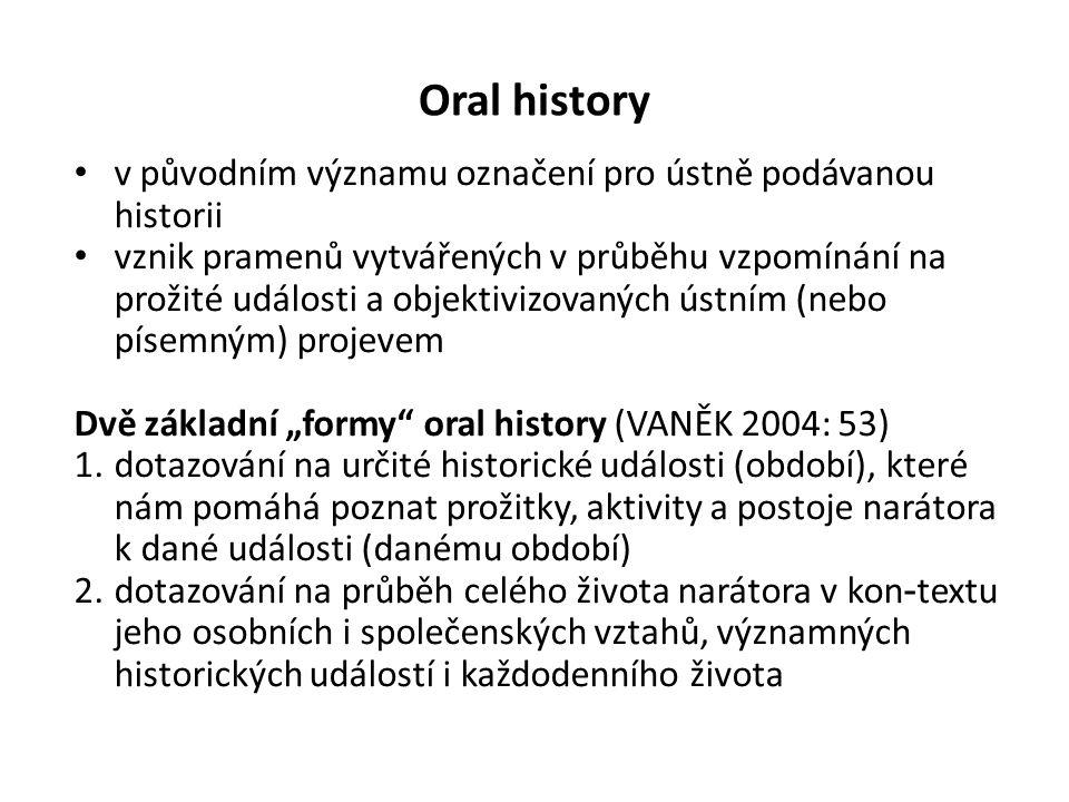 """Oral history v původním významu označení pro ústně podávanou historii vznik pramenů vytvářených v průběhu vzpomínání na prožité události a objektivizovaných ústním (nebo písemným) projevem Dvě základní """"formy oral history (VANĚK 2004: 53) 1.dotazování na určité historické události (období), které nám pomáhá poznat prožitky, aktivity a postoje narátora k dané události (danému období) 2.dotazování na průběh celého života narátora v kon - textu jeho osobních i společenských vztahů, významných historických událostí i každodenního života"""