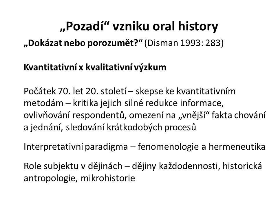 """""""Pozadí"""" vzniku oral history """"Dokázat nebo porozumět?"""" (Disman 1993: 283) Kvantitativní x kvalitativní výzkum Počátek 70. let 20. století – skepse ke"""