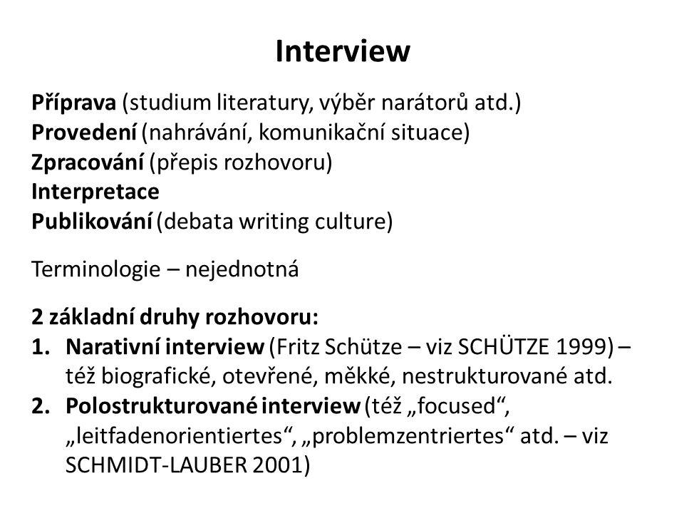 Interview Příprava (studium literatury, výběr narátorů atd.) Provedení (nahrávání, komunikační situace) Zpracování (přepis rozhovoru) Interpretace Publikování (debata writing culture) Terminologie – nejednotná 2 základní druhy rozhovoru: 1.Narativní interview (Fritz Schütze – viz SCHÜTZE 1999) – též biografické, otevřené, měkké, nestrukturované atd.