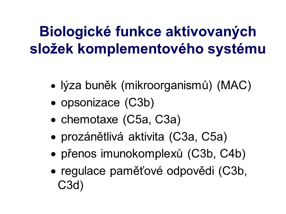 Biologické funkce aktivovaných složek komplementového systému  lýza buněk (mikroorganismů) (MAC)  opsonizace (C3b)  chemotaxe (C5a, C3a)  prozánětlivá aktivita (C3a, C5a)  přenos imunokomplexů (C3b, C4b)  regulace paměťové odpovědi (C3b, C3d)