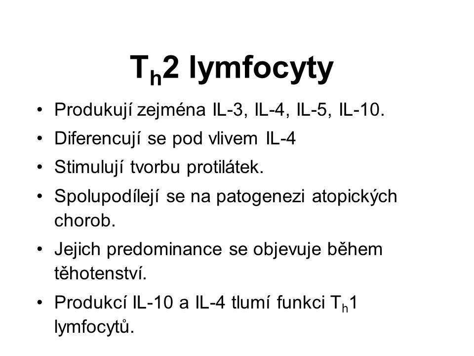 T h 2 lymfocyty Produkují zejména IL-3, IL-4, IL-5, IL-10. Diferencují se pod vlivem IL-4 Stimulují tvorbu protilátek. Spolupodílejí se na patogenezi