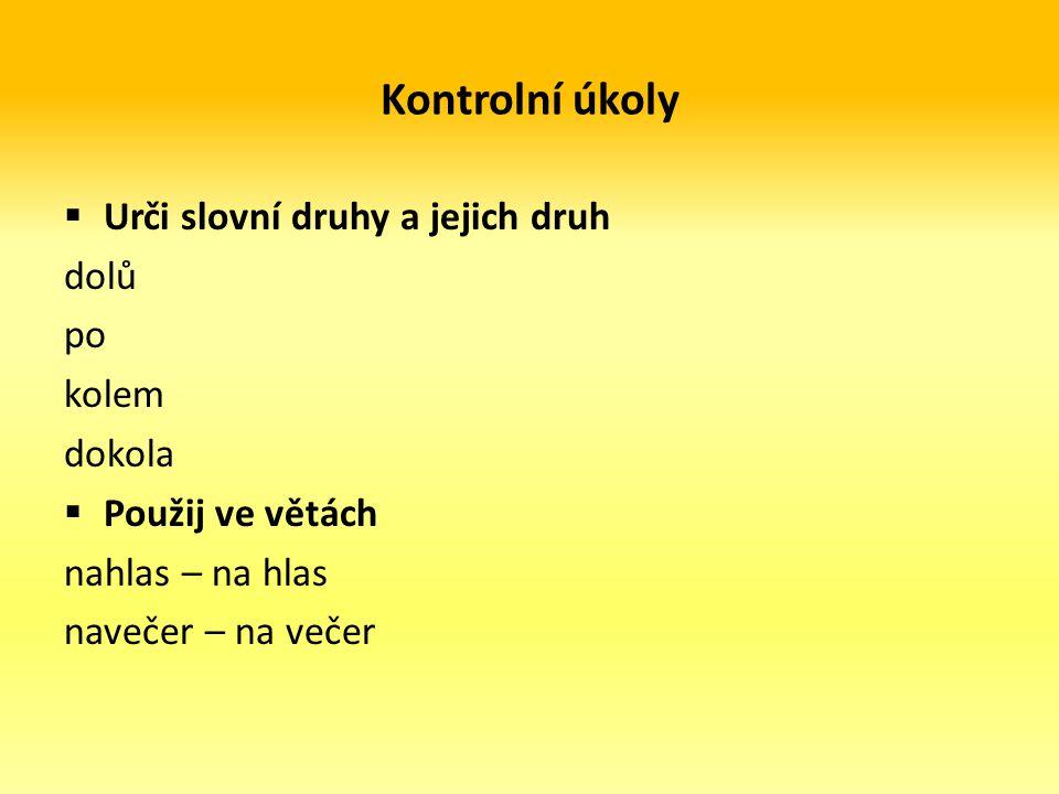 Kontrolní úkoly  Urči slovní druhy a jejich druh dolů po kolem dokola  Použij ve větách nahlas – na hlas navečer – na večer