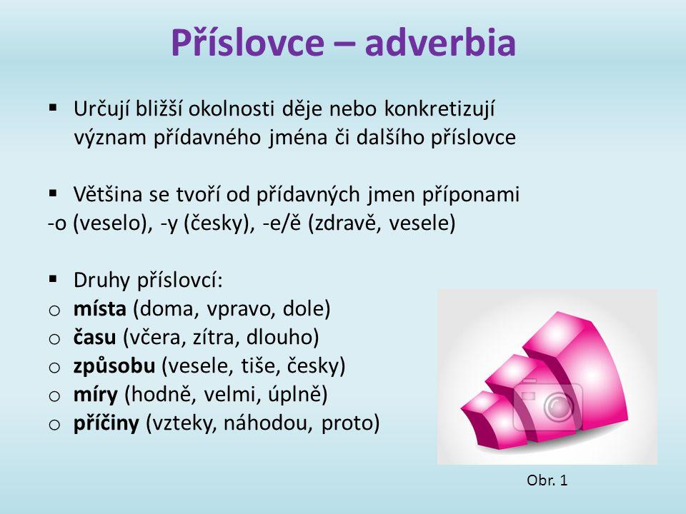 Příslovce – adverbia  Určují bližší okolnosti děje nebo konkretizují význam přídavného jména či dalšího příslovce  Většina se tvoří od přídavných jm