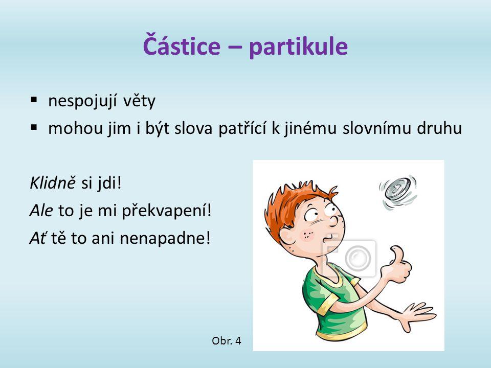 Částice – partikule  nespojují věty  mohou jim i být slova patřící k jinému slovnímu druhu Klidně si jdi! Ale to je mi překvapení! Ať tě to ani nena
