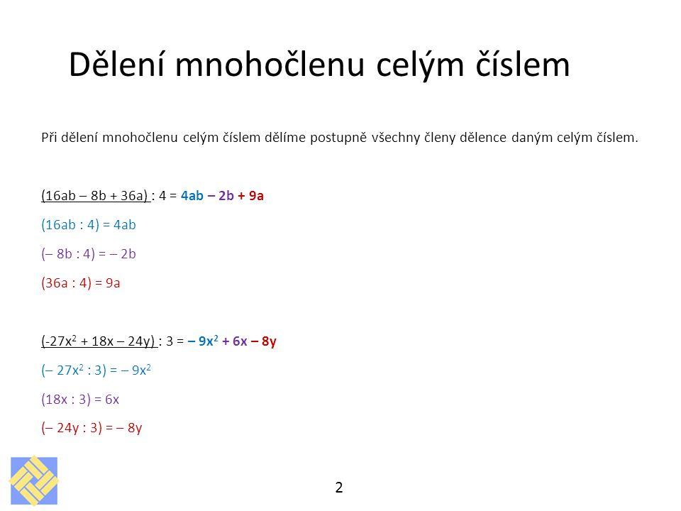 Dělení mnohočlenu jednočlenem Dělení mnohočlenu jednočlenem je jednoduší, než dělit mnohočlen mnohočlenem U dělení mnohočlenu jednočlenem, dělíme každý člen zvlášť Dělit znamená dát mnohočleny do zlomku Po vydělení nám může ale nemusí vyjít opět mnohočlen Při dělení mnohočlenu jednočlenem, nesmíme zapomenout na určování podmínek, neboť nulou nelze dělit 3