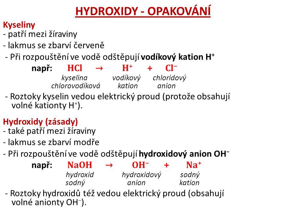 HYDROXIDY - OPAKOVÁNÍ Kyseliny - patří mezi žíraviny - lakmus se zbarví červeně - Při rozpouštění ve vodě odštěpují vodíkový kation H + např: HCl → H + + Cl − kyselina vodíkový chloridový chlorovodíková kation anion - Roztoky kyselin vedou elektrický proud (protože obsahují volné kationty H + ).