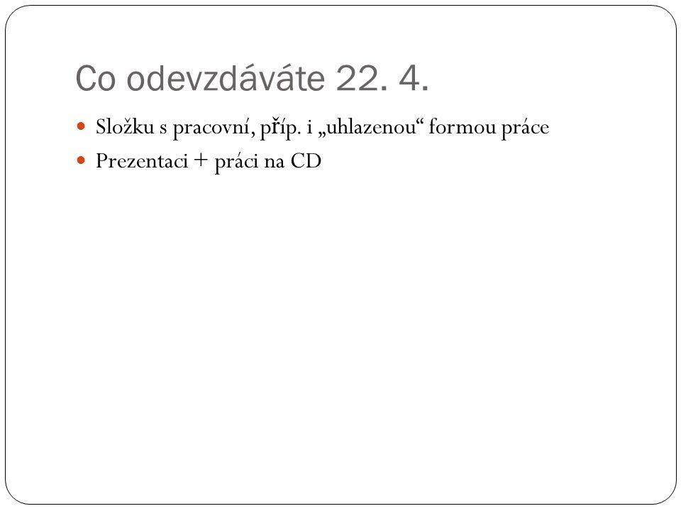 """Co odevzdáváte 22. 4. Složku s pracovní, p ř íp. i """"uhlazenou"""" formou práce Prezentaci + práci na CD"""