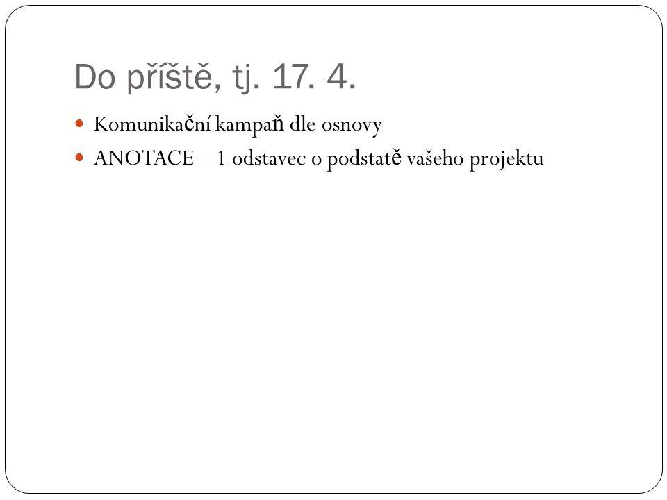Do příště, tj. 17. 4. Komunika č ní kampa ň dle osnovy ANOTACE – 1 odstavec o podstat ě vašeho projektu