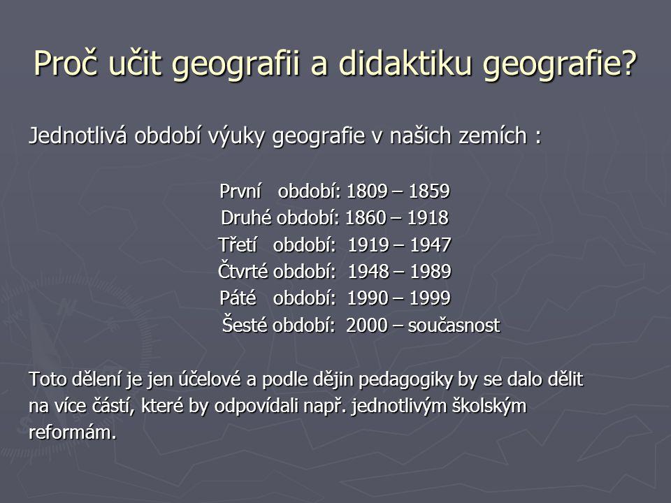 Proč učit geografii a didaktiku geografie? Jednotlivá období výuky geografie v našich zemích : První období: 1809 – 1859 Druhé období: 1860 – 1918 Tře